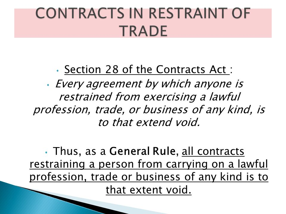 Section 28 of the Contracts Act : Every agreement by which anyone is restrained from exercising a lawful profession, trade, or business of any kind, i