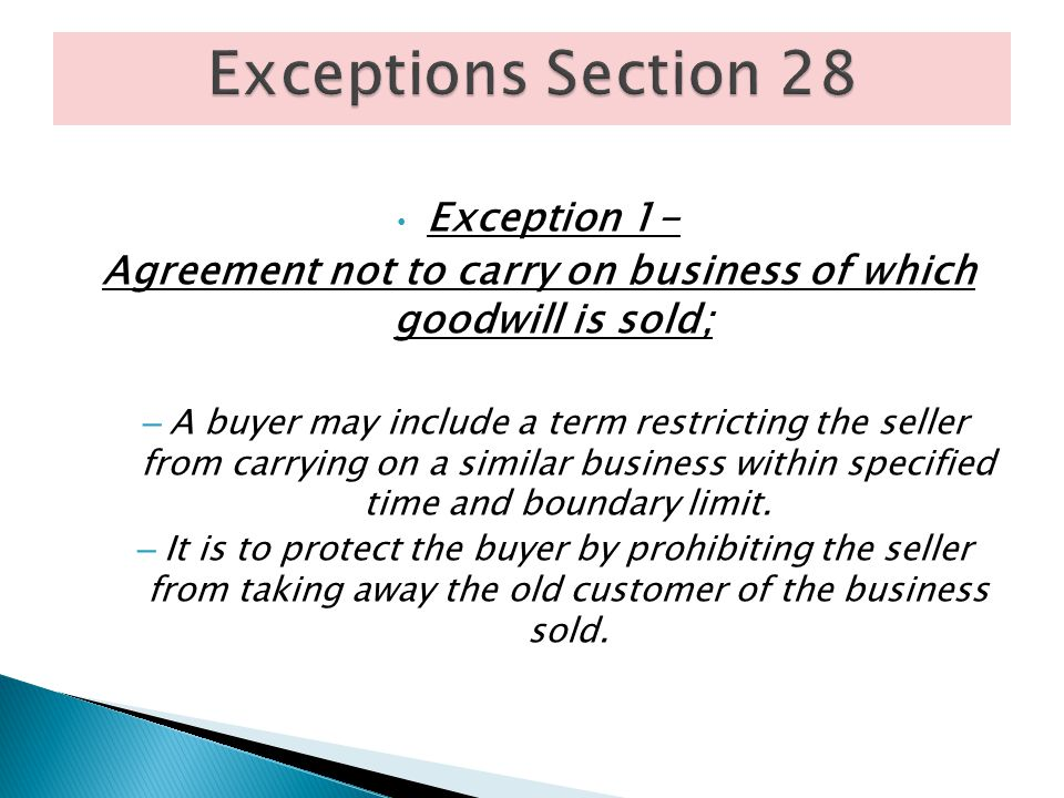 Exception 1- Agreement not to carry on business of which goodwill is sold; – A buyer may include a term restricting the seller from carrying on a simi