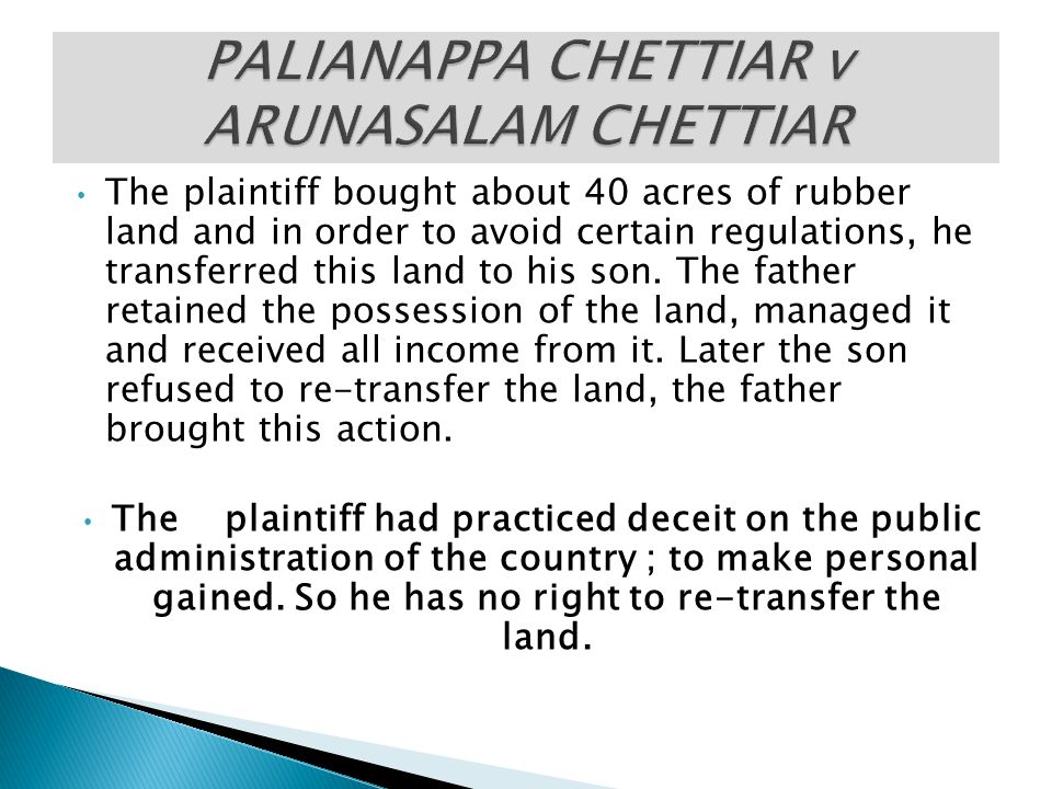 The plaintiff bought about 40 acres of rubber land and in order to avoid certain regulations, he transferred this land to his son. The father retained