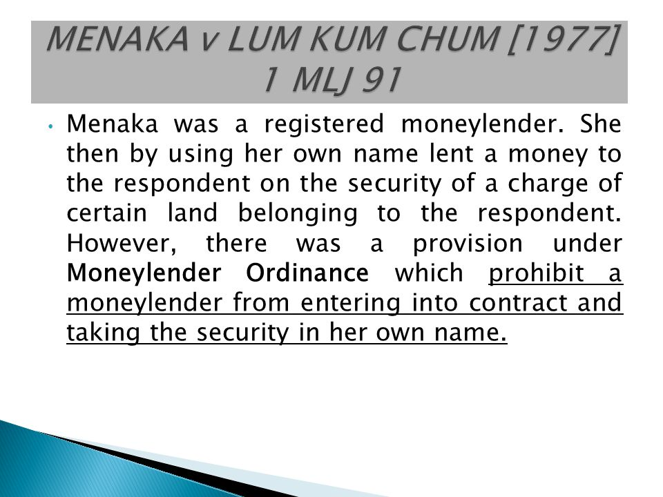 Menaka was a registered moneylender. She then by using her own name lent a money to the respondent on the security of a charge of certain land belongi
