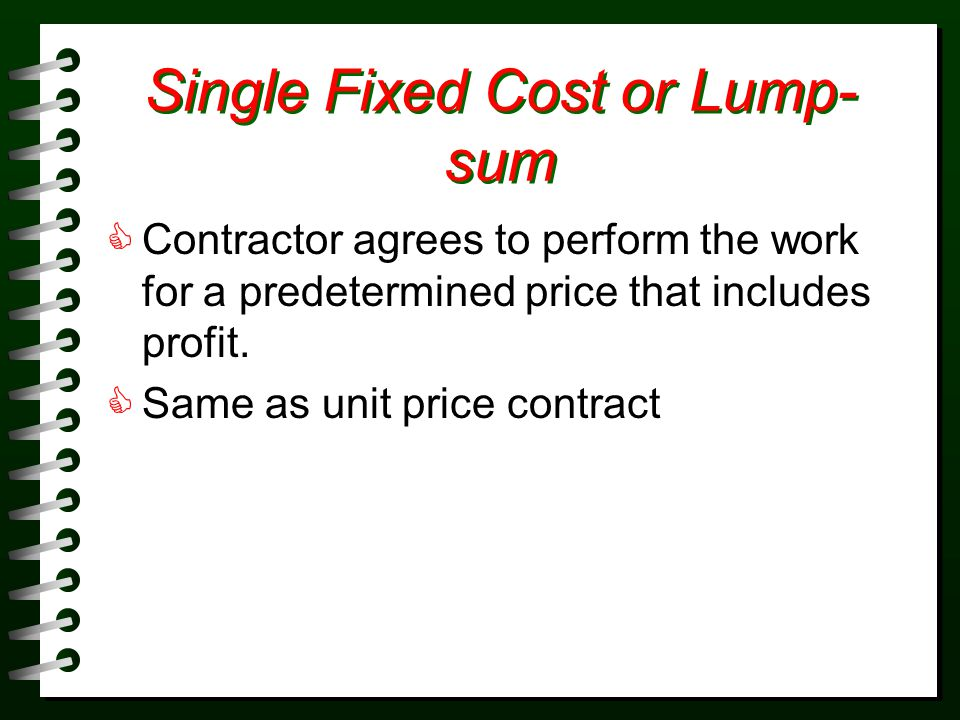 Single Fixed Cost or Lump- sum Contractor agrees to perform the work for a predetermined price that includes profit. Same as unit price contract