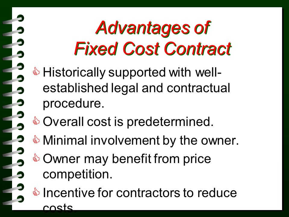 RISK Degree of Risk for Owner and Contractor Contract Contractor Owner Contract (No Change in Contract) Contract (Some Changes in Contract) Lump-sum Contract (many changes) Unit Price Agreement Guaranteed Max Cost Contract with Sharing Clause (50/50) Guaranteed Max Cost Contract with Sharing Clause (25/75) Cost-Plus- Fixed-Fee Contract Cost-Plus- Percent-Fee Contract (or) Cost-plus with guaranteed max cost