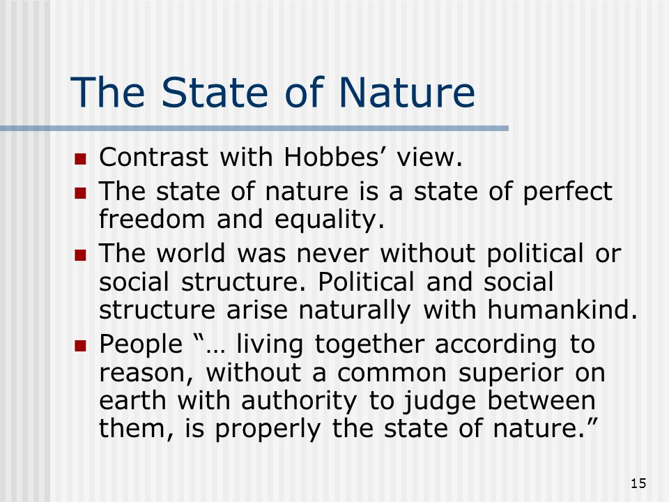 15 The State of Nature Contrast with Hobbes view. The state of nature is a state of perfect freedom and equality. The world was never without politica