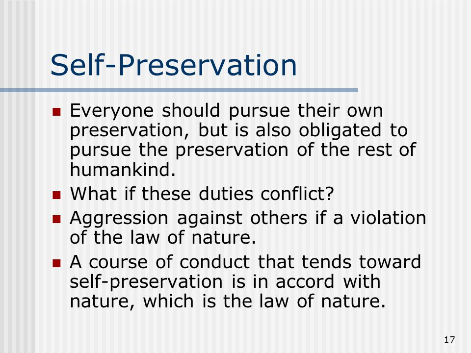 17 Self-Preservation Everyone should pursue their own preservation, but is also obligated to pursue the preservation of the rest of humankind. What if
