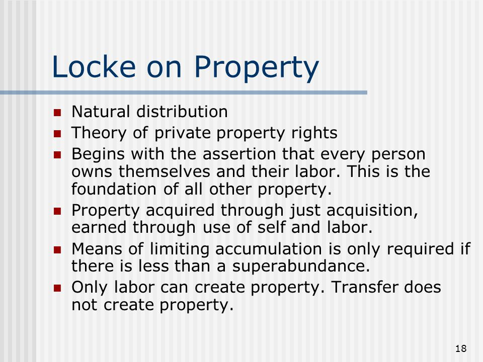 18 Locke on Property Natural distribution Theory of private property rights Begins with the assertion that every person owns themselves and their labo