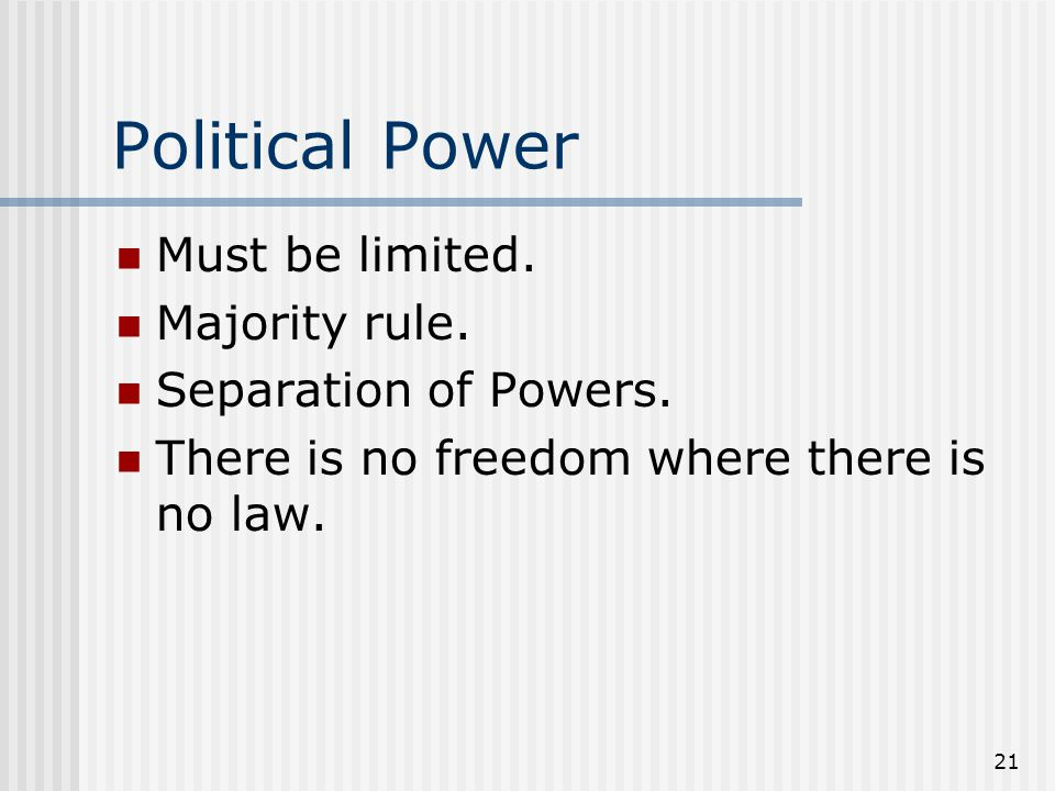 21 Political Power Must be limited. Majority rule. Separation of Powers. There is no freedom where there is no law.
