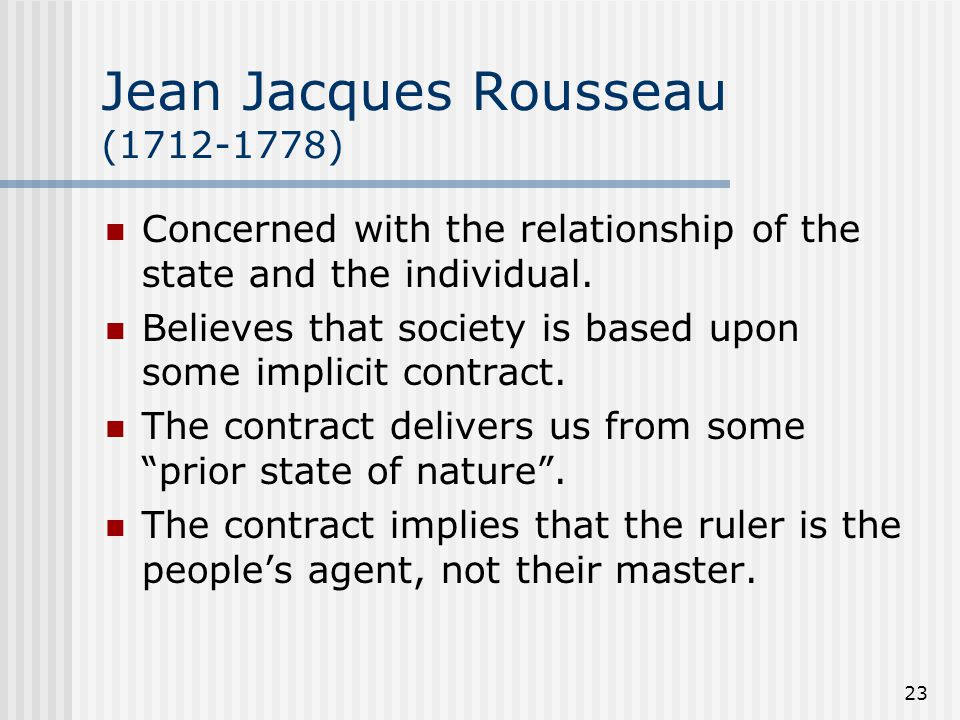 23 Jean Jacques Rousseau (1712-1778) Concerned with the relationship of the state and the individual. Believes that society is based upon some implici