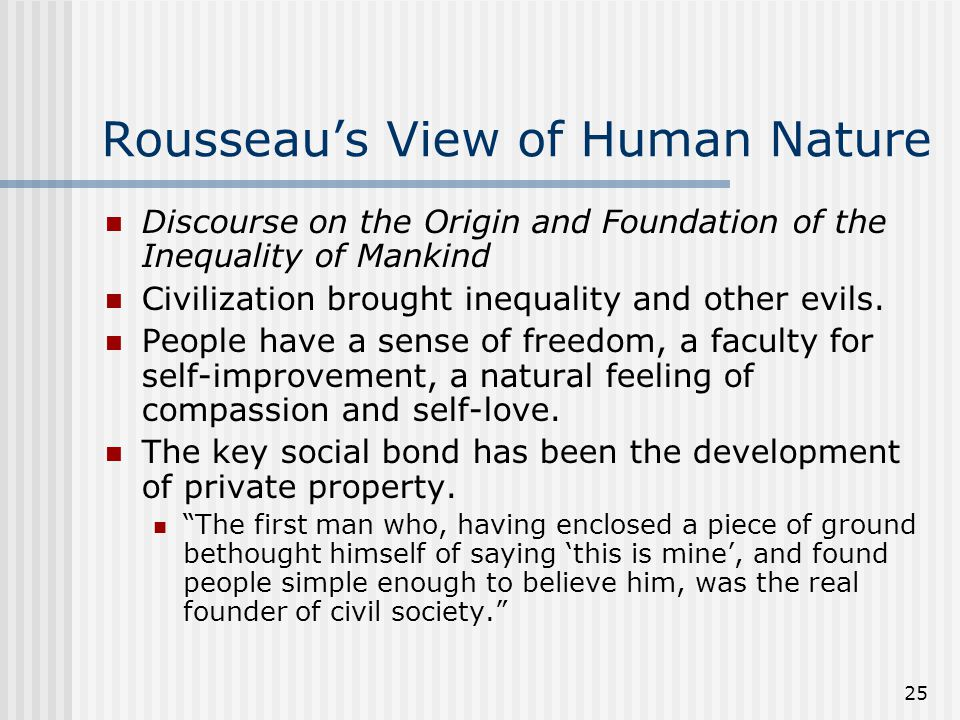 25 Rousseaus View of Human Nature Discourse on the Origin and Foundation of the Inequality of Mankind Civilization brought inequality and other evils.