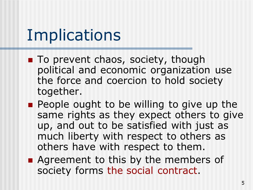 5 Implications To prevent chaos, society, though political and economic organization use the force and coercion to hold society together. People ought