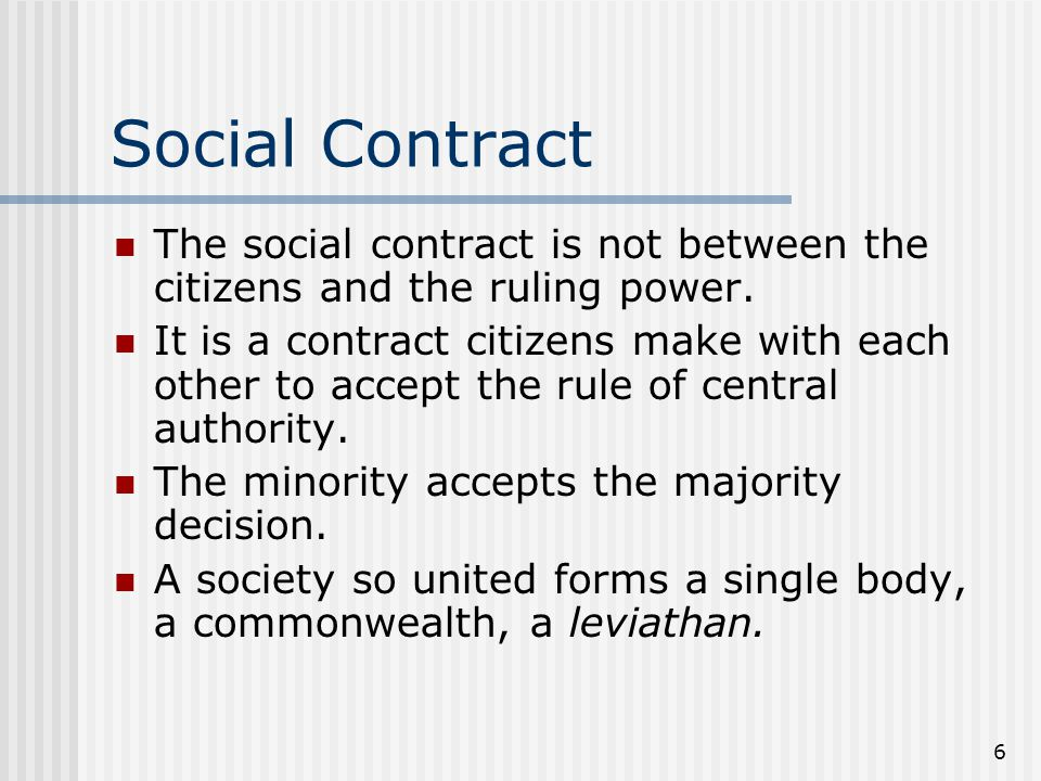 6 Social Contract The social contract is not between the citizens and the ruling power. It is a contract citizens make with each other to accept the r
