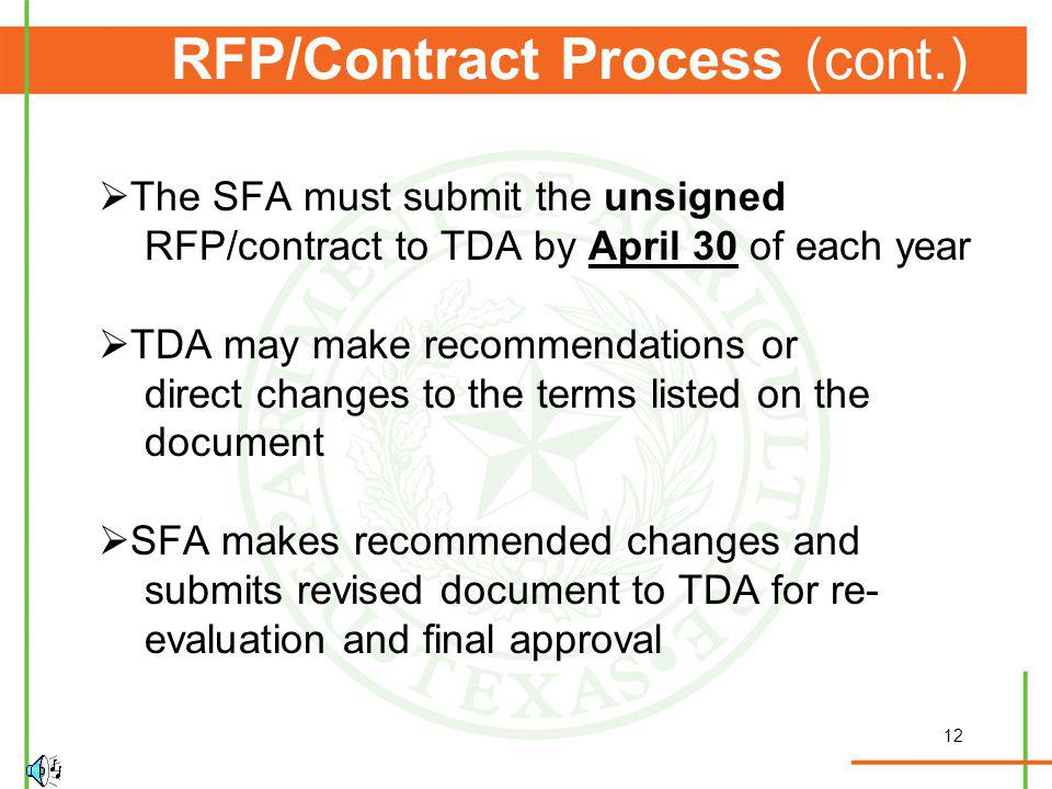12 RFP/Contract Process (cont.) The SFA must submit the unsigned RFP/contract to TDA by April 30 of each year TDA may make recommendations or direct changes to the terms listed on the document SFA makes recommended changes and submits revised document to TDA for re- evaluation and final approval