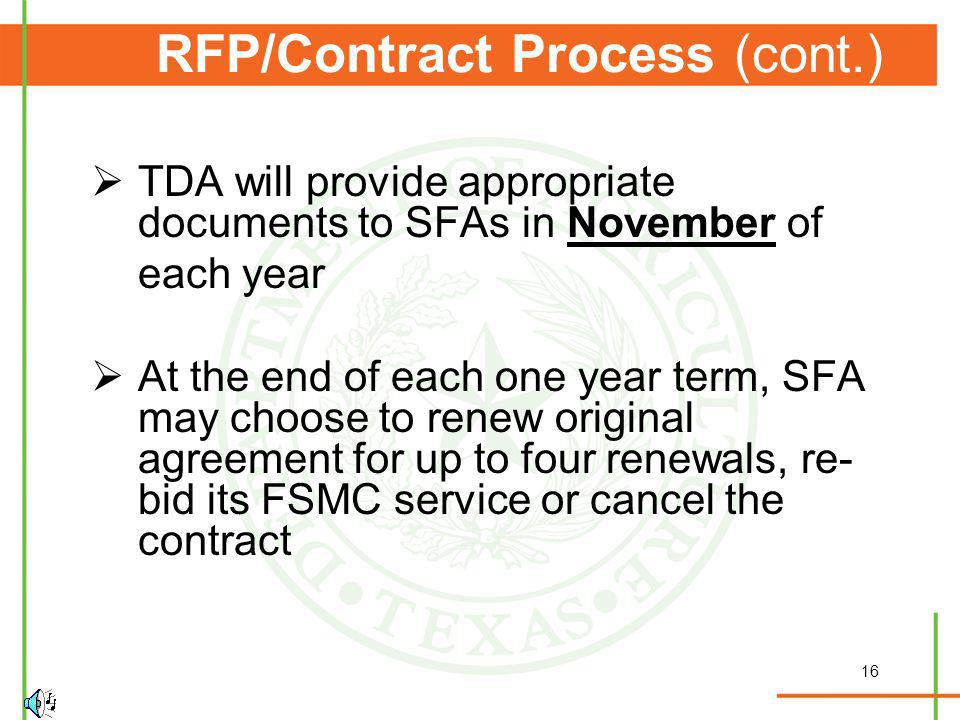 16 RFP/Contract Process (cont.) TDA will provide appropriate documents to SFAs in November of each year At the end of each one year term, SFA may choose to renew original agreement for up to four renewals, re- bid its FSMC service or cancel the contract