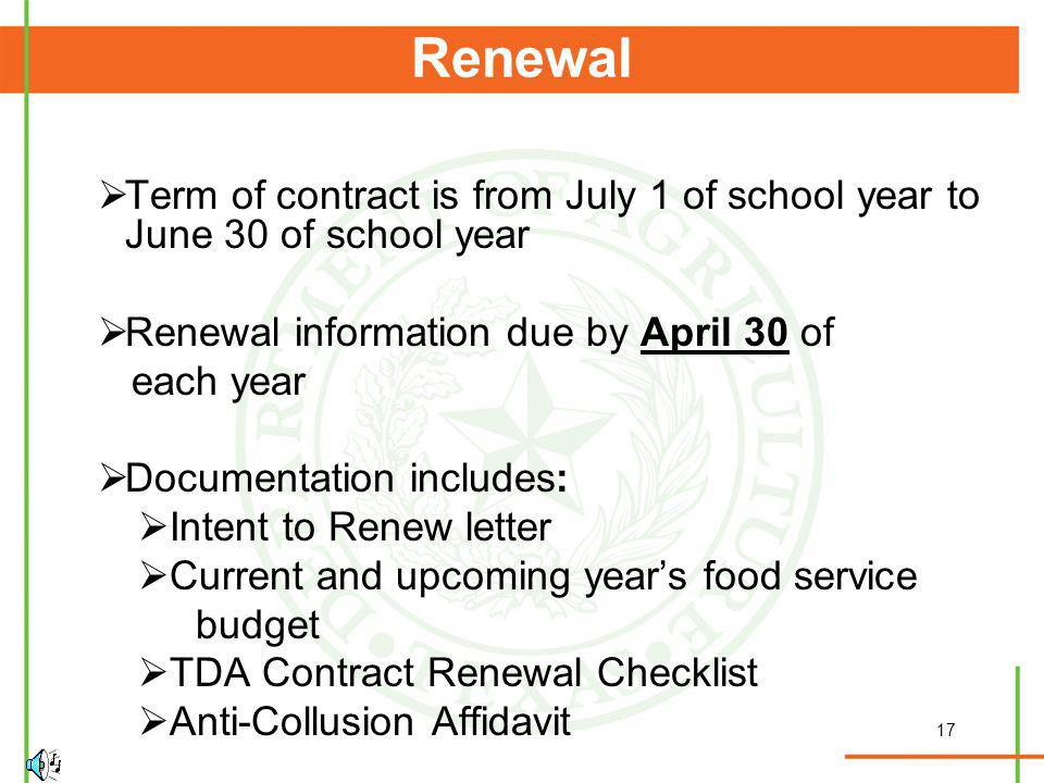 17 Renewal Term of contract is from July 1 of school year to June 30 of school year Renewal information due by April 30 of each year Documentation includes: Intent to Renew letter Current and upcoming years food service budget TDA Contract Renewal Checklist Anti-Collusion Affidavit