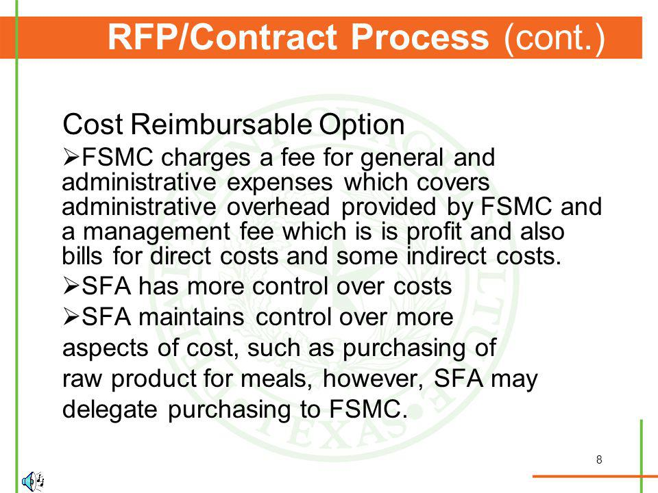 8 RFP/Contract Process (cont.) Cost Reimbursable Option FSMC charges a fee for general and administrative expenses which covers administrative overhead provided by FSMC and a management fee which is is profit and also bills for direct costs and some indirect costs.