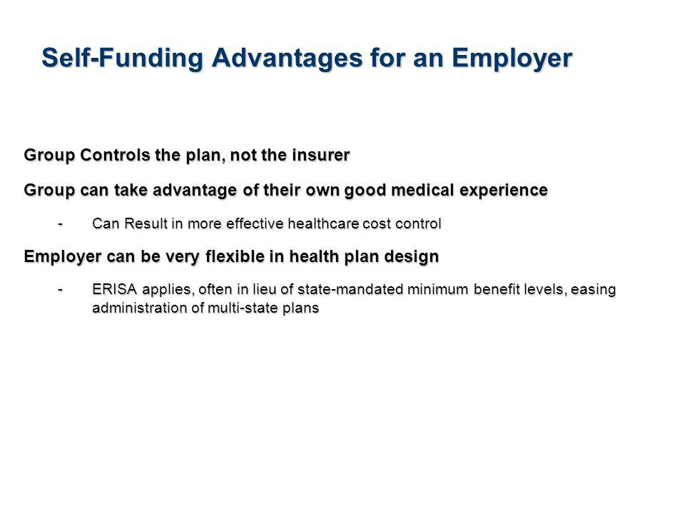 4See Notice About This Presentation Self-Funding Advantages for an Employer Group Controls the plan, not the insurer Group can take advantage of their own good medical experience -Can Result in more effective healthcare cost control Employer can be very flexible in health plan design -ERISA applies, often in lieu of state-mandated minimum benefit levels, easing administration of multi-state plans