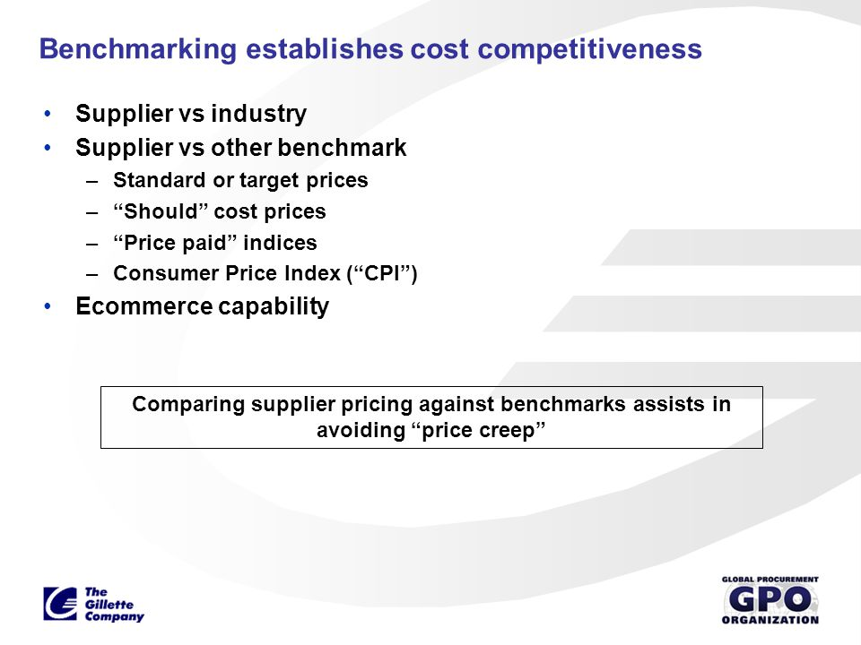 Benchmarking establishes cost competitiveness Supplier vs industry Supplier vs other benchmark –Standard or target prices –Should cost prices –Price p