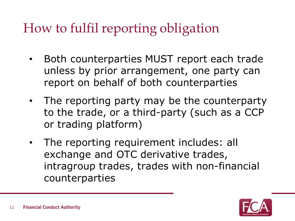 How to fulfil reporting obligation Both counterparties MUST report each trade unless by prior arrangement, one party can report on behalf of both coun