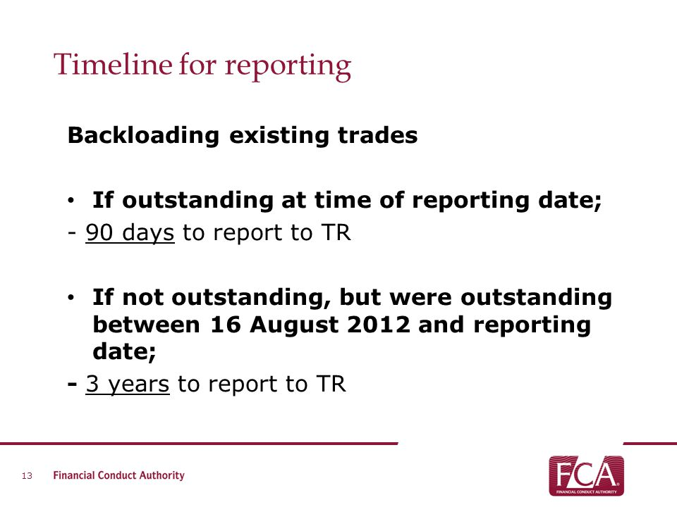 Timeline for reporting Backloading existing trades If outstanding at time of reporting date; - 90 days to report to TR If not outstanding, but were ou