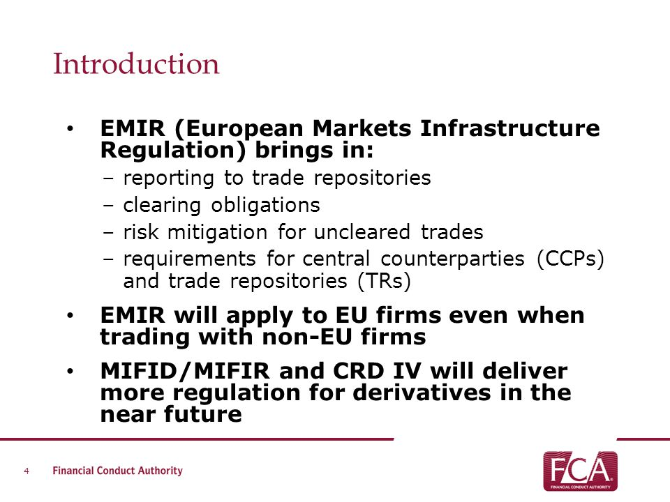 Introduction EMIR (European Markets Infrastructure Regulation) brings in: –reporting to trade repositories –clearing obligations –risk mitigation for