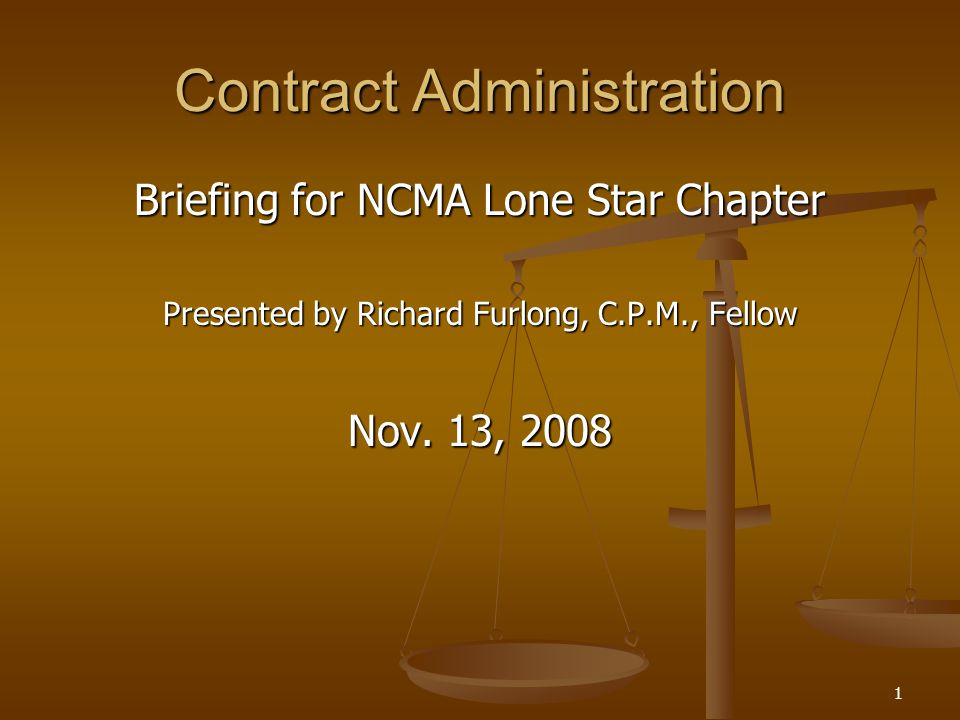 1 Contract Administration Briefing for NCMA Lone Star Chapter Presented by Richard Furlong, C.P.M., Fellow Nov. 13, 2008