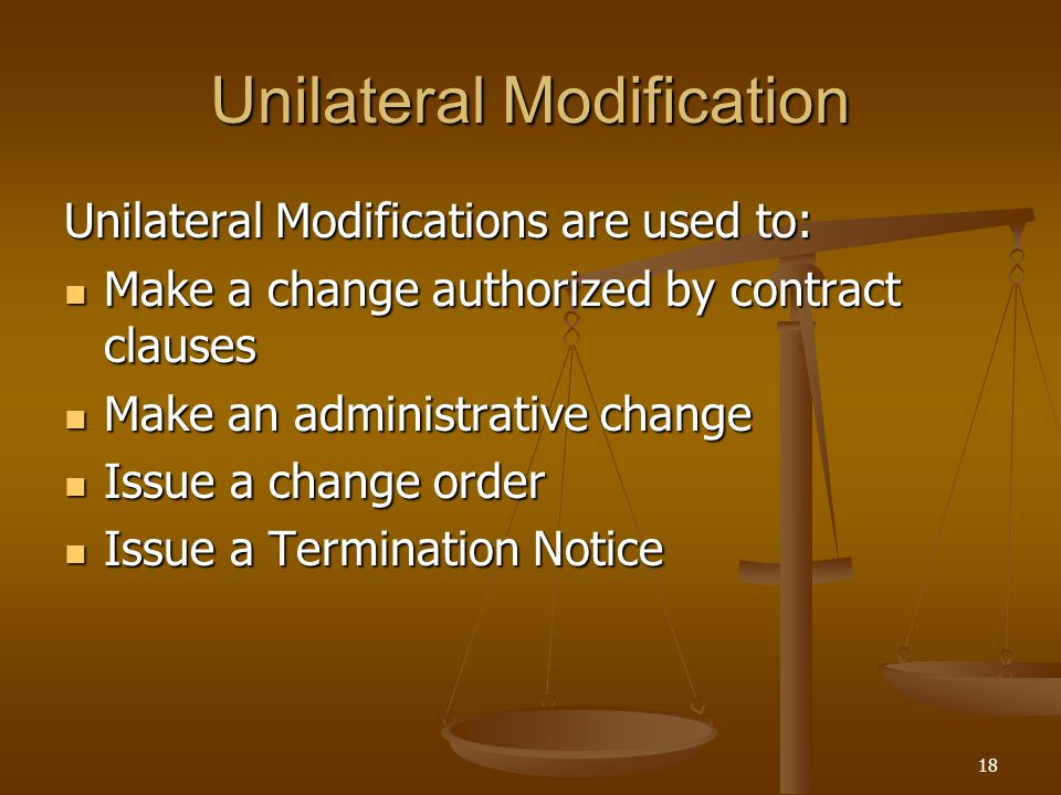 18 Unilateral Modification Unilateral Modifications are used to: Make a change authorized by contract clauses Make a change authorized by contract cla