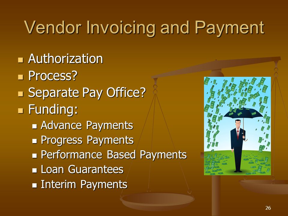 26 Vendor Invoicing and Payment Authorization Authorization Process? Process? Separate Pay Office? Separate Pay Office? Funding: Funding: Advance Paym