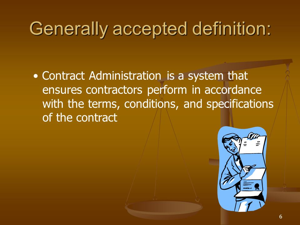 6 Generally accepted definition: Contract Administration is a system that ensures contractors perform in accordance with the terms, conditions, and sp