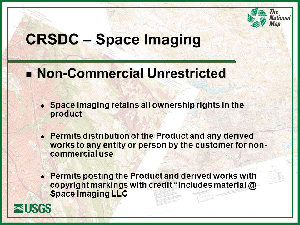 CRSDC – Space Imaging n Non-Commercial Unrestricted l Space Imaging retains all ownership rights in the product l Permits distribution of the Product and any derived works to any entity or person by the customer for non- commercial use l Permits posting the Product and derived works with copyright markings with credit Includes Space Imaging LLC