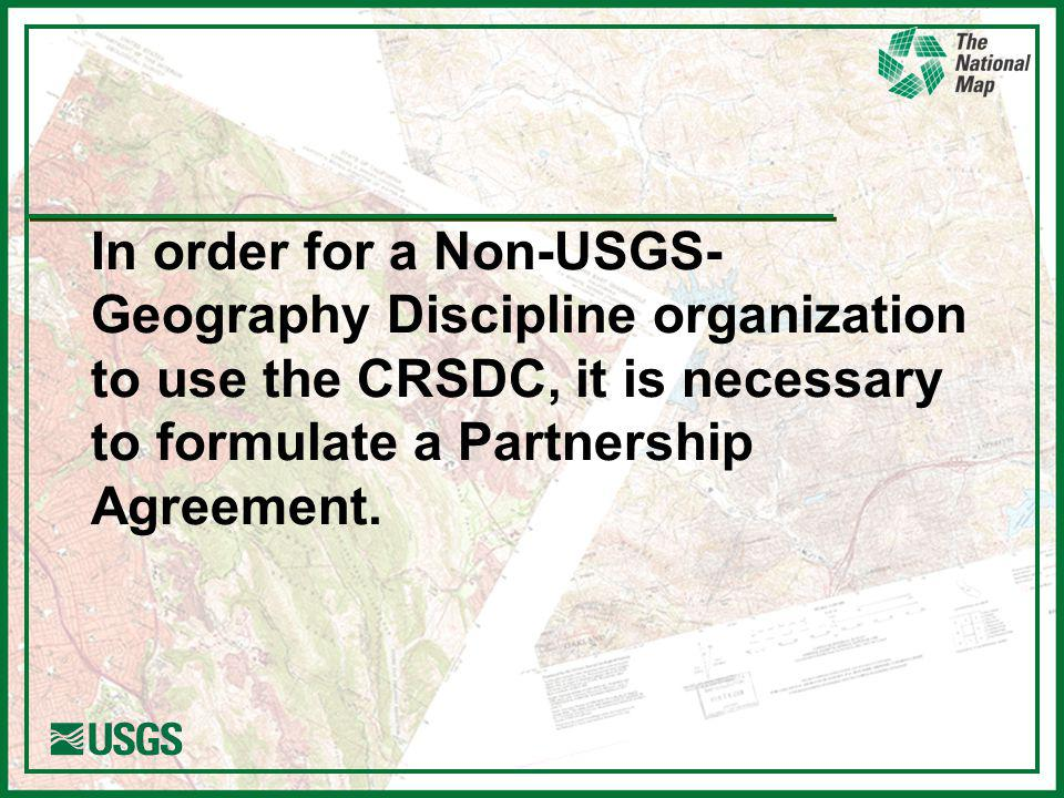 In order for a Non-USGS- Geography Discipline organization to use the CRSDC, it is necessary to formulate a Partnership Agreement.