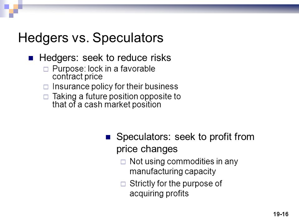 19-16 Hedgers vs. Speculators Speculators: seek to profit from price changes Not using commodities in any manufacturing capacity Strictly for the purp