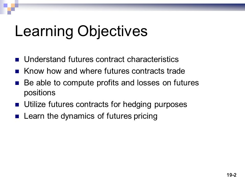 19-2 Learning Objectives Understand futures contract characteristics Know how and where futures contracts trade Be able to compute profits and losses