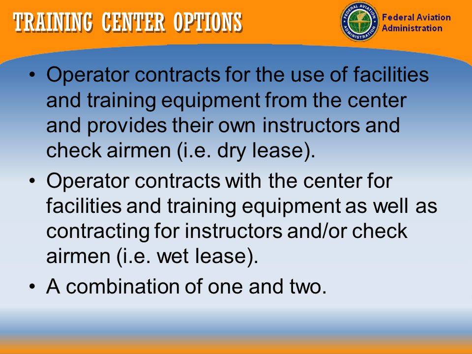 TRAINING CENTERS Use of Center Developed Curriculums The operator must conduct a detailed comparison (i.e., standardization review) between the centers developed curriculum and operators approved curriculum to include: – courseware – procedures/checklists – flight training equipment – personnel