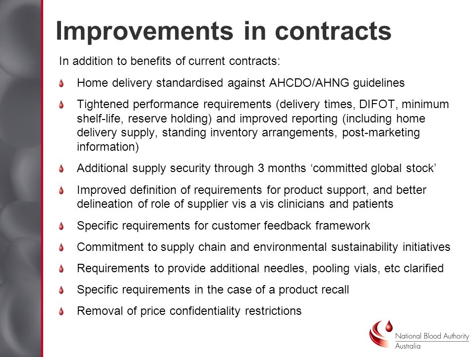Improvements in contracts In addition to benefits of current contracts: Home delivery standardised against AHCDO/AHNG guidelines Tightened performance requirements (delivery times, DIFOT, minimum shelf-life, reserve holding) and improved reporting (including home delivery supply, standing inventory arrangements, post-marketing information) Additional supply security through 3 months committed global stock Improved definition of requirements for product support, and better delineation of role of supplier vis a vis clinicians and patients Specific requirements for customer feedback framework Commitment to supply chain and environmental sustainability initiatives Requirements to provide additional needles, pooling vials, etc clarified Specific requirements in the case of a product recall Removal of price confidentiality restrictions