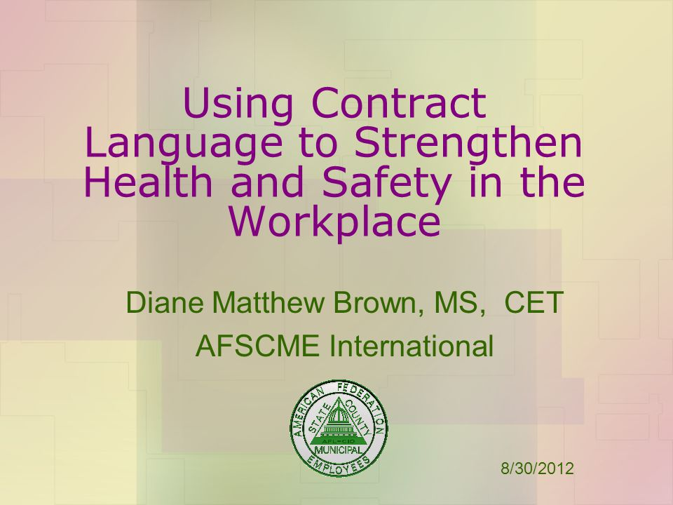 Using Contract Language to Strengthen Health and Safety in the Workplace Diane Matthew Brown, MS, CET AFSCME International 8/30/2012