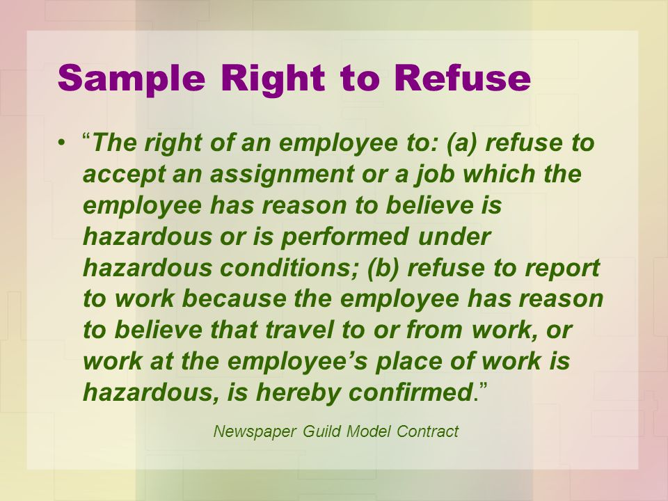 Sample Right to Refuse The right of an employee to: (a) refuse to accept an assignment or a job which the employee has reason to believe is hazardous or is performed under hazardous conditions; (b) refuse to report to work because the employee has reason to believe that travel to or from work, or work at the employees place of work is hazardous, is hereby confirmed.