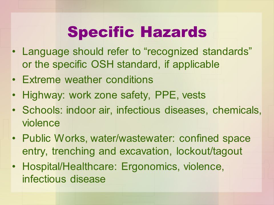 Specific Hazards Language should refer to recognized standards or the specific OSH standard, if applicable Extreme weather conditions Highway: work zone safety, PPE, vests Schools: indoor air, infectious diseases, chemicals, violence Public Works, water/wastewater: confined space entry, trenching and excavation, lockout/tagout Hospital/Healthcare: Ergonomics, violence, infectious disease