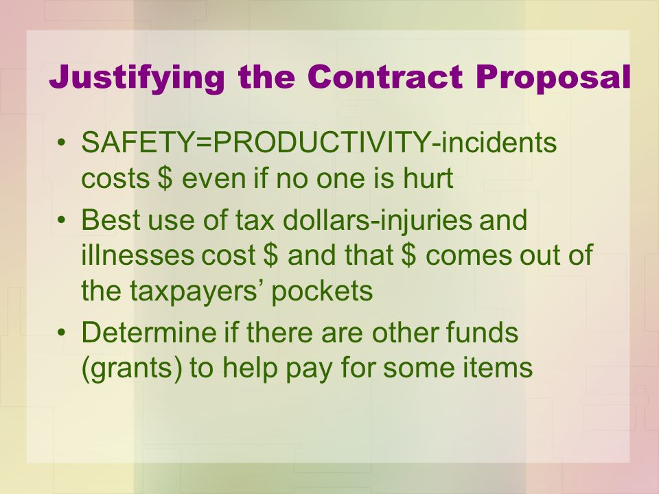 Justifying the Contract Proposal SAFETY=PRODUCTIVITY-incidents costs $ even if no one is hurt Best use of tax dollars-injuries and illnesses cost $ and that $ comes out of the taxpayers pockets Determine if there are other funds (grants) to help pay for some items