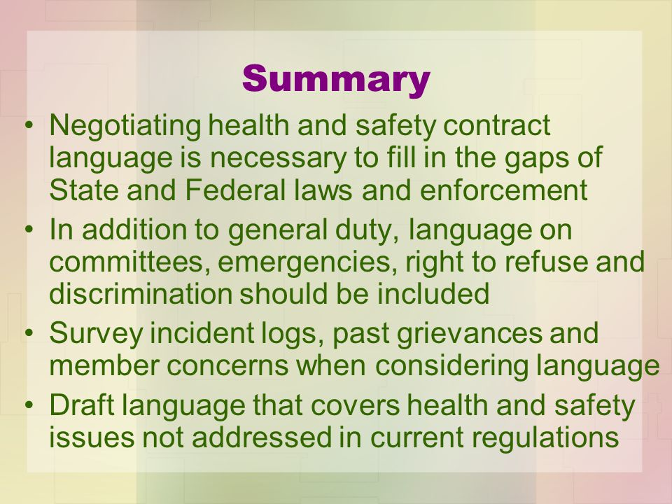 Summary Negotiating health and safety contract language is necessary to fill in the gaps of State and Federal laws and enforcement In addition to general duty, language on committees, emergencies, right to refuse and discrimination should be included Survey incident logs, past grievances and member concerns when considering language Draft language that covers health and safety issues not addressed in current regulations
