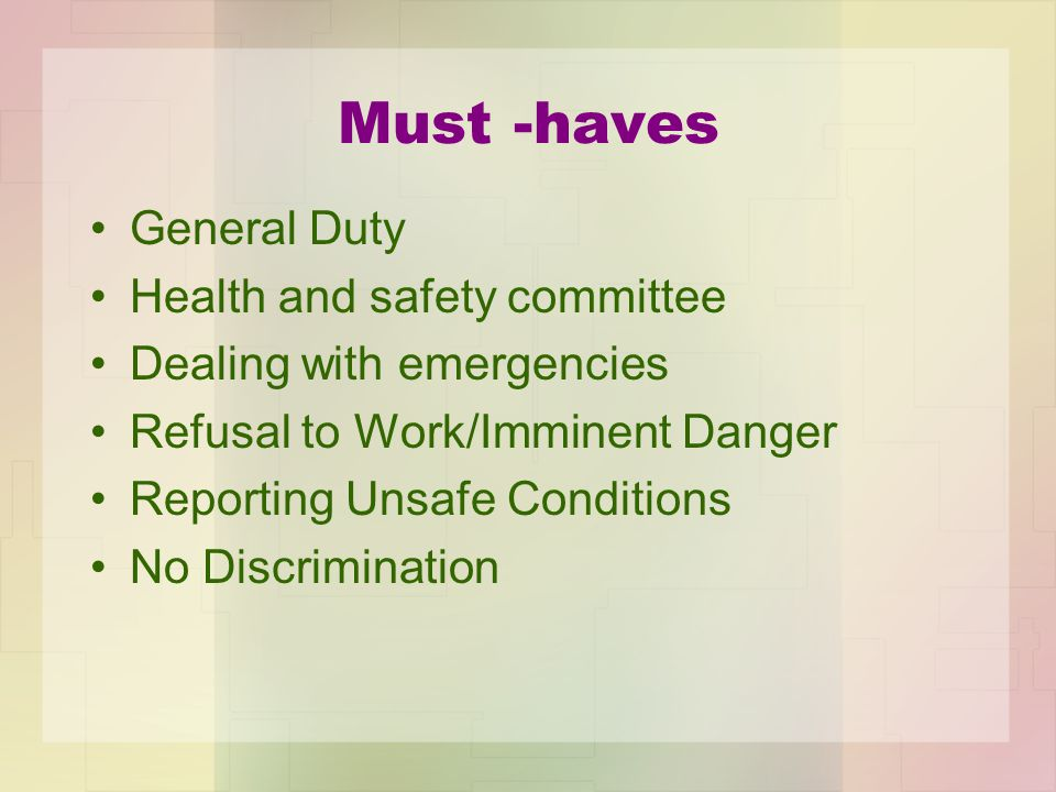 Must -haves General Duty Health and safety committee Dealing with emergencies Refusal to Work/Imminent Danger Reporting Unsafe Conditions No Discrimination