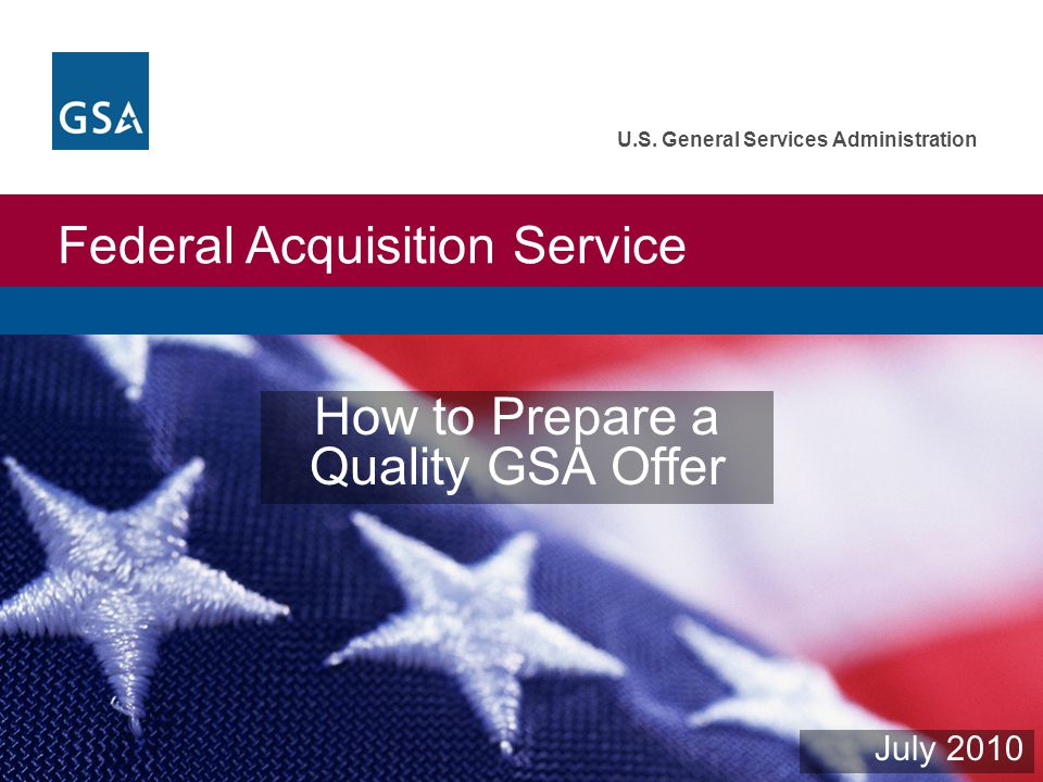 Federal Acquisition Service U.S. General Services Administration How to Prepare a Quality GSA Offer July 2010