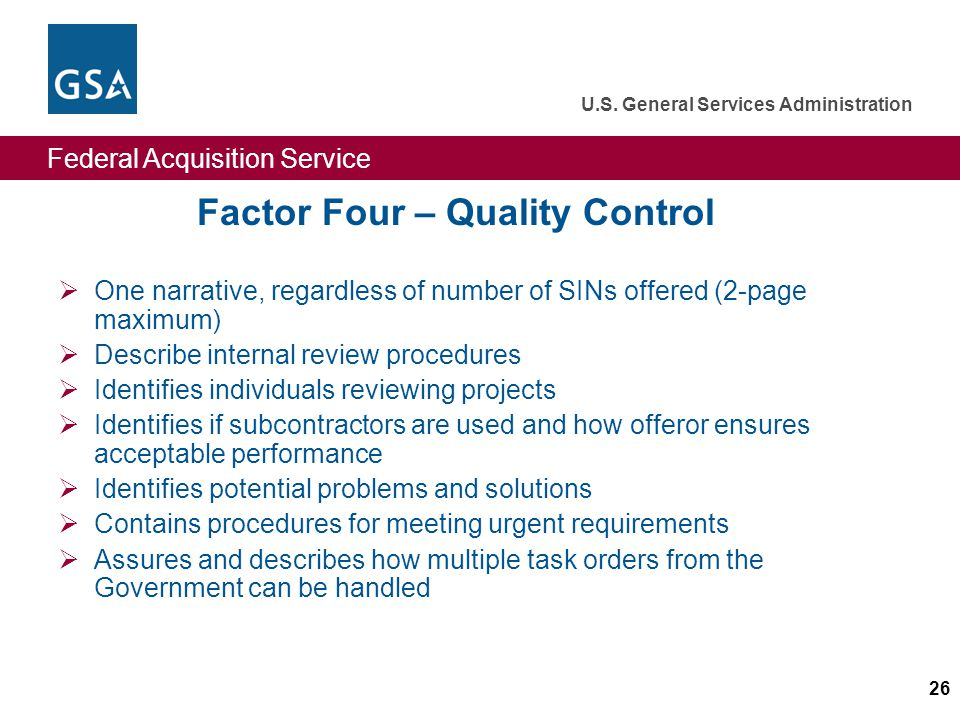 Federal Acquisition Service U.S. General Services Administration 26 Factor Four – Quality Control One narrative, regardless of number of SINs offered