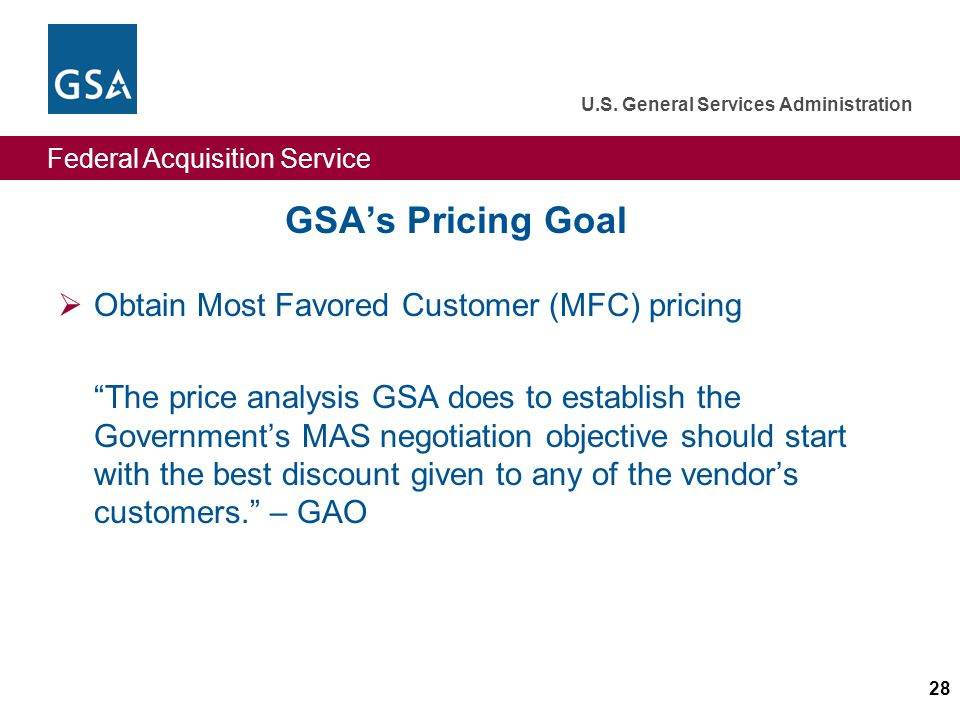Federal Acquisition Service U.S. General Services Administration 28 GSAs Pricing Goal Obtain Most Favored Customer (MFC) pricing The price analysis GS