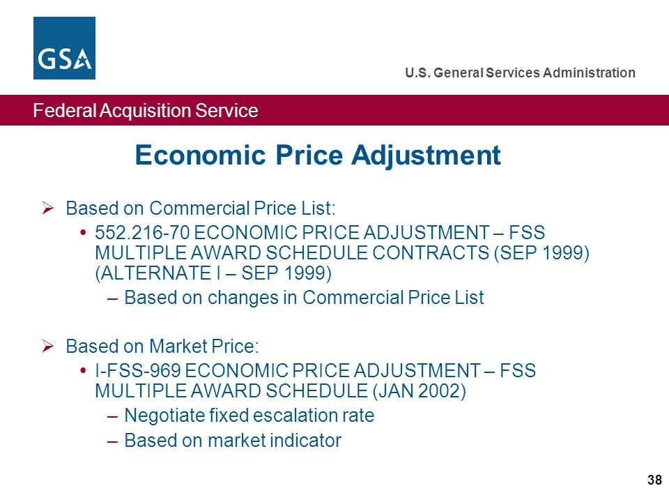 Federal Acquisition Service U.S. General Services Administration 38 Economic Price Adjustment Based on Commercial Price List: 552.216-70 ECONOMIC PRIC
