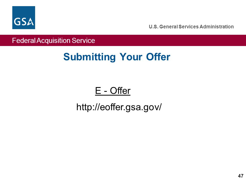 Federal Acquisition Service U.S. General Services Administration 47 Submitting Your Offer E - Offer http://eoffer.gsa.gov/