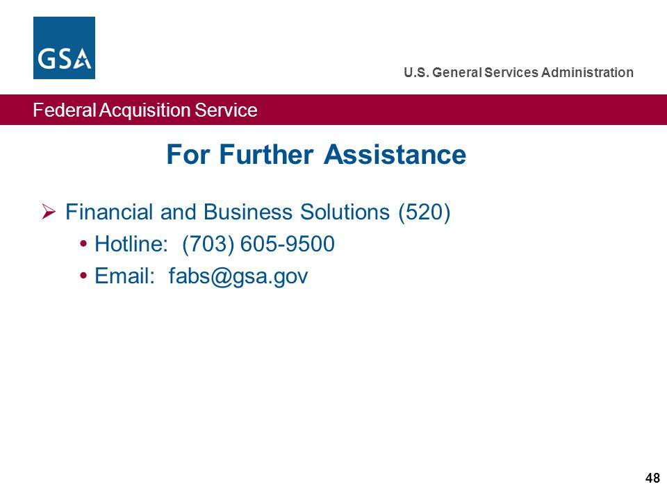 Federal Acquisition Service U.S. General Services Administration 48 For Further Assistance Financial and Business Solutions (520) Hotline: (703) 605-9