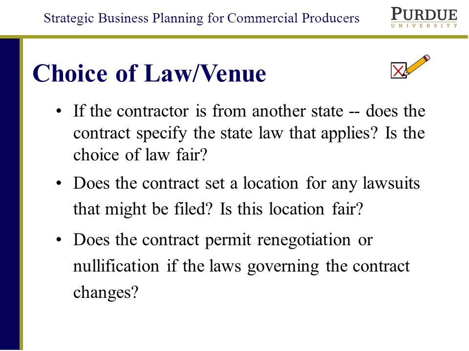Strategic Business Planning for Commercial Producers Choice of Law/Venue If the contractor is from another state -- does the contract specify the state law that applies.