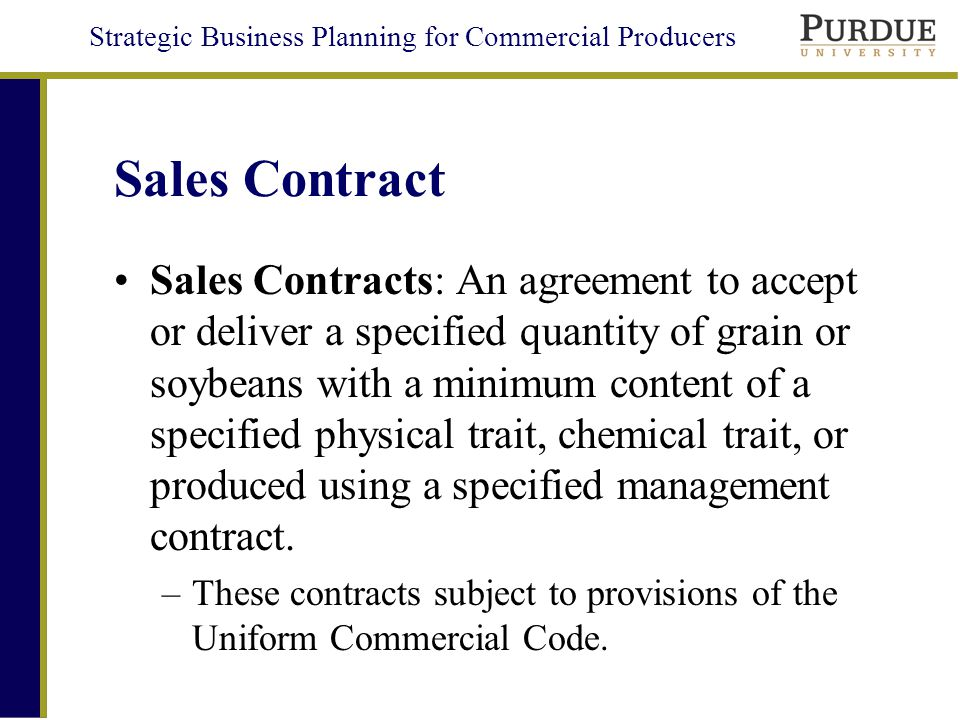 Strategic Business Planning for Commercial Producers Sales Contract Sales Contracts: An agreement to accept or deliver a specified quantity of grain or soybeans with a minimum content of a specified physical trait, chemical trait, or produced using a specified management contract.