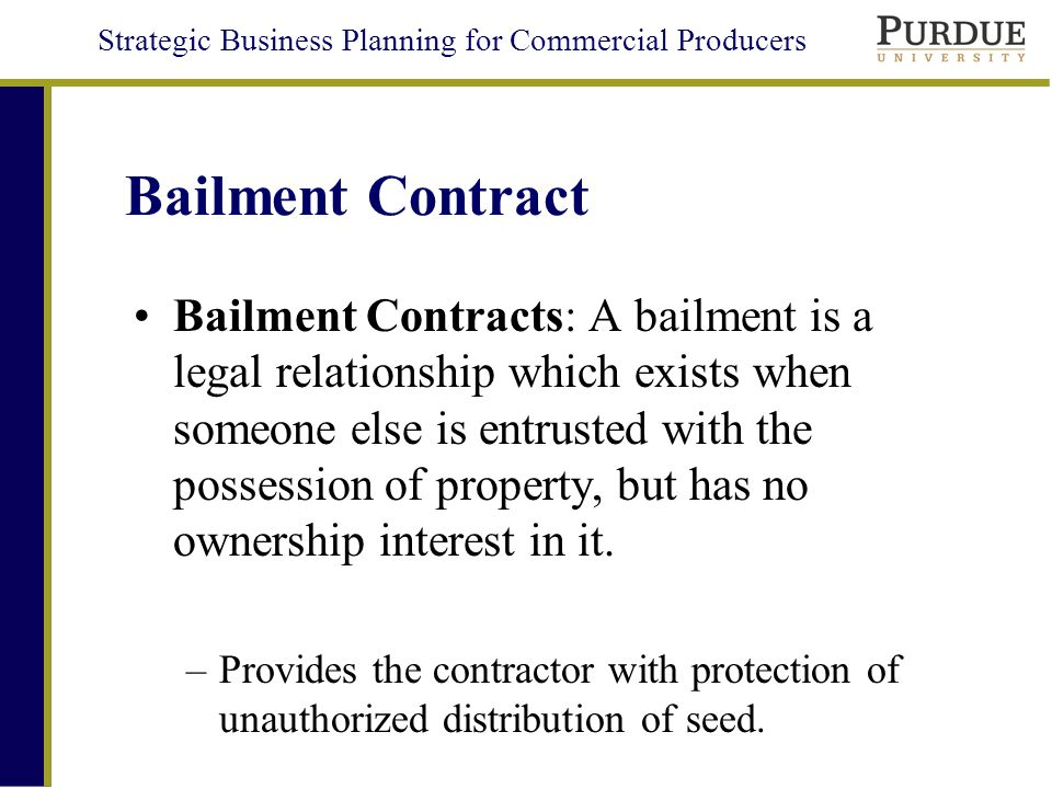 Strategic Business Planning for Commercial Producers Bailment Contract Bailment Contracts: A bailment is a legal relationship which exists when someone else is entrusted with the possession of property, but has no ownership interest in it.