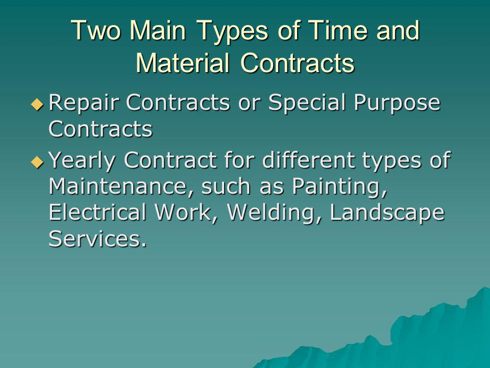Two Main Types of Time and Material Contracts Repair Contracts or Special Purpose Contracts Repair Contracts or Special Purpose Contracts Yearly Contract for different types of Maintenance, such as Painting, Electrical Work, Welding, Landscape Services.