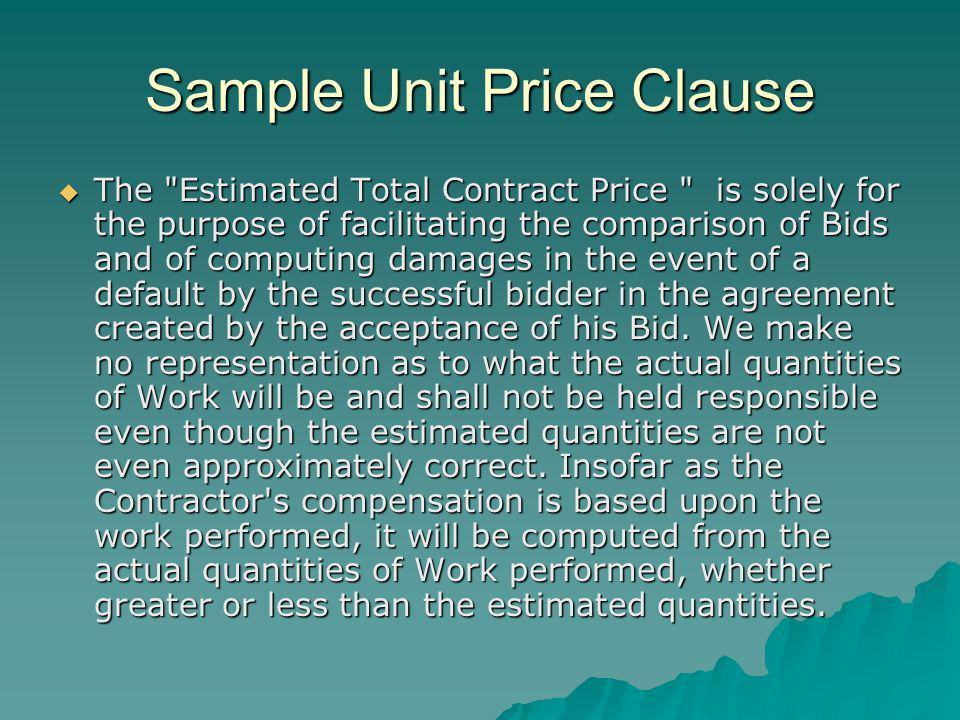 Sample Unit Price Clause The Estimated Total Contract Price is solely for the purpose of facilitating the comparison of Bids and of computing damages in the event of a default by the successful bidder in the agreement created by the acceptance of his Bid.